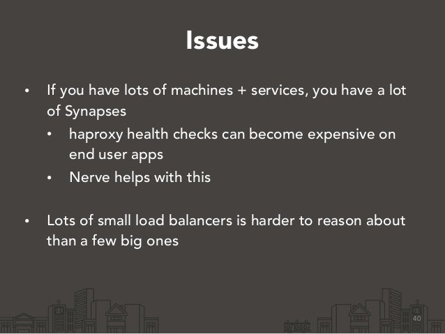 Issues • If you have lots of machines + services, you have a lot of Synapses • haproxy health checks can become expensive ...