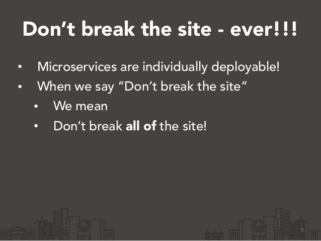 """Don't break the site - ever!!! • Microservices are individually deployable! • When we say """"Don't break the site"""" • We mean..."""