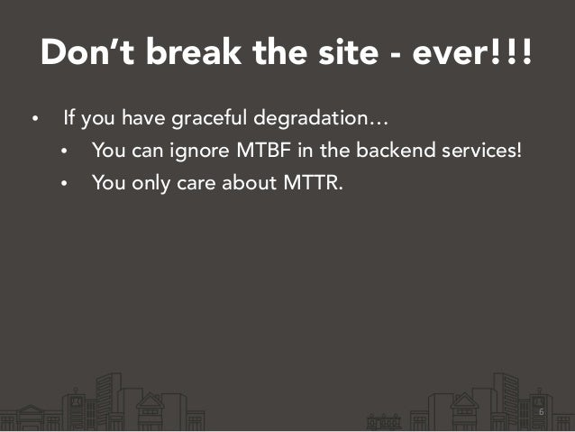 Don't break the site - ever!!! • If you have graceful degradation… • You can ignore MTBF in the backend services! • You on...