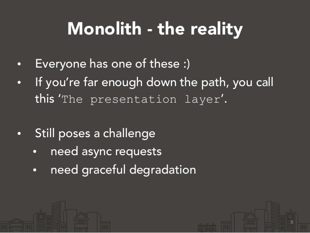 Monolith - the reality • Everyone has one of these :) • If you're far enough down the path, you call this 'The presentatio...