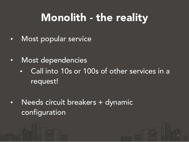 Monolith - the reality • Most popular service • Most dependencies • Call into 10s or 100s of other services in a request!...