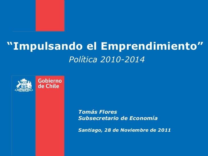 """"""" Impulsando el Emprendimiento""""  Política 2010-2014  Tomás Flores Subsecretario de Economía Santiago, 28 de Noviembre de 2..."""