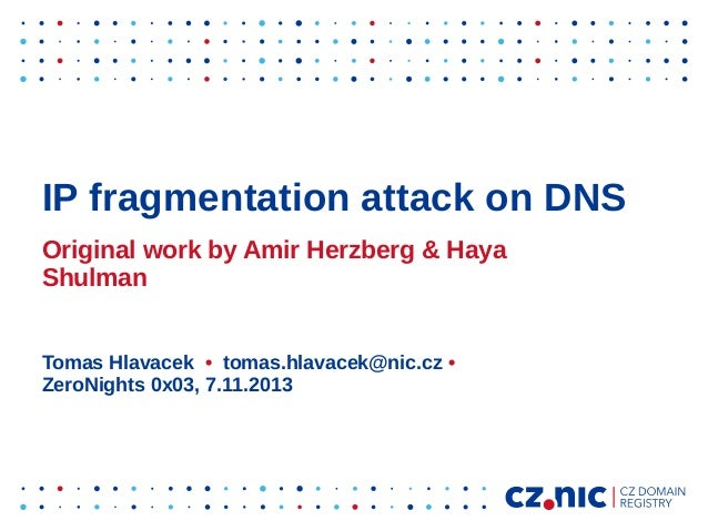 IP fragmentation attack on DNS Original work by Amir Herzberg & Haya Shulman Tomas Hlavacek • tomas.hlavacek@nic.cz • Zero...