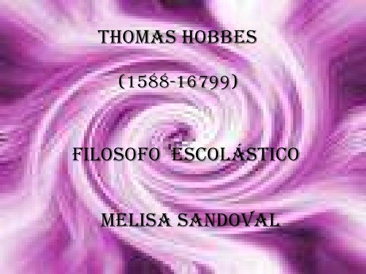 Thomas Hobbes<br />(1588-16799)<br />Filosofo  escolástico <br />Melisa Sandoval<br />