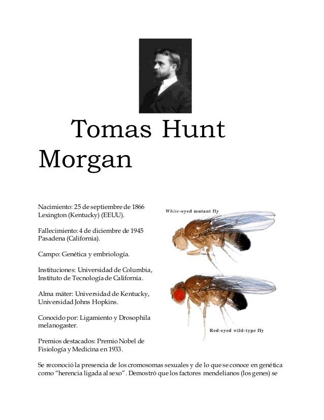 Tomas Hunt  Morgan  Nacimiento: 25 de septiembre de 1866  Lexington (Kentucky) (EEUU).  Fallecimiento: 4 de diciembre de 1...