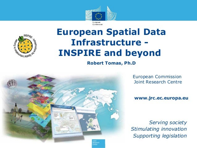 European Spatial Data Infrastructure INSPIRE and beyond Robert Tomas, Ph.D European Commission Joint Research Centre  www....