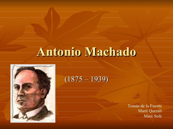 Antonio Machado (1875 – 1939) Tomás de la Fuente Martí Queralt Marc Solé