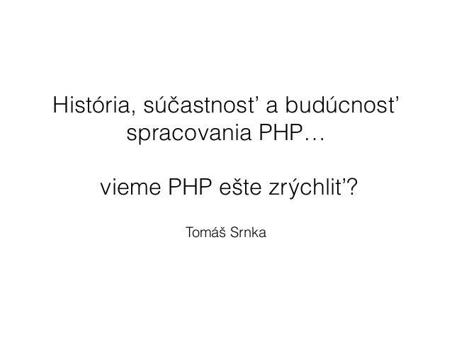 História, súčastnosť a budúcnosť spracovania PHP… ! vieme PHP ešte zrýchliť? Tomáš Srnka