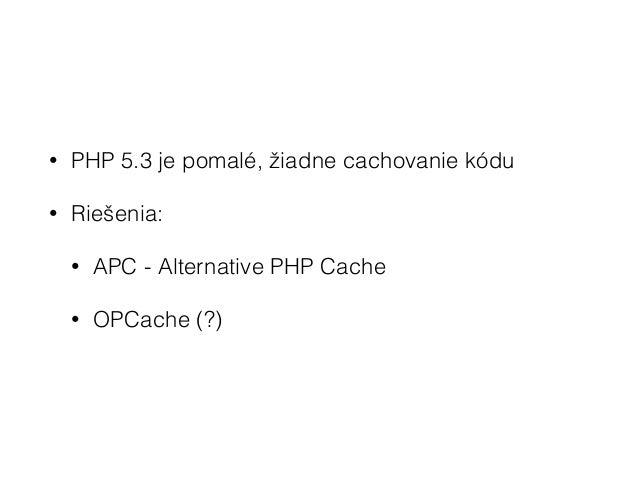 PHP 5.4 • Nárast výkonu o cca 15% • Zníženie pamäťovej náročnosti o 20% • Real life, niekde okolo 5% zlepšenie • OPCache s...