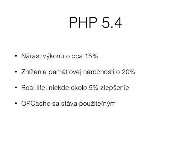 PHP 5.5 • Build-in OpCache a štandardne je zapnutá • Voči PHP 5.4 znovu zrýchlenie o 15% bez OpCache, s OpCache výrazne vi...