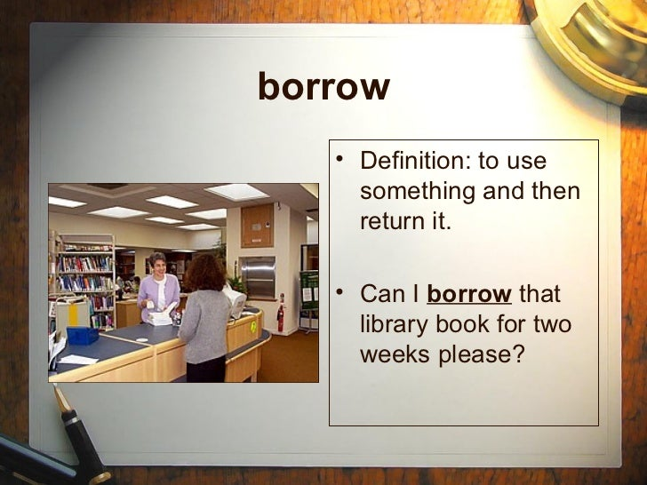 borrow   • Definition: to use     something and then     return it.   • Can I borrow that     library book for two     wee...