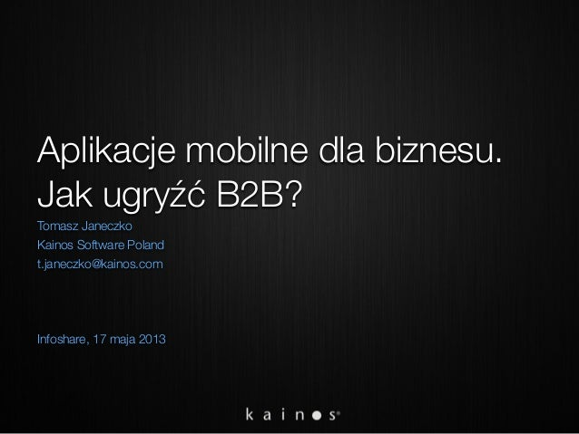 Aplikacje mobilne dla biznesu. Jak ugryźć B2B? Tomasz Janeczko Kainos Software Poland t.janeczko@kainos.com Infoshare, 17 ...
