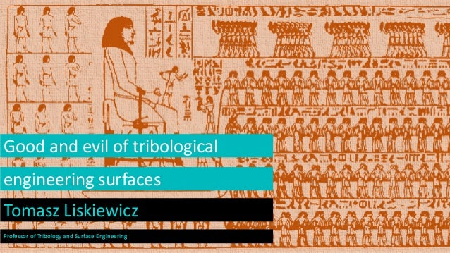 Good and evil of tribological engineering surfaces Tomasz Liskiewicz Professor of Tribology and Surface Engineering