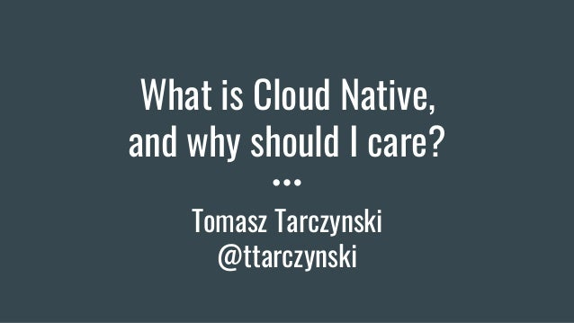 What is Cloud Native, and why should I care? Tomasz Tarczynski @ttarczynski