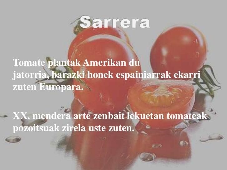 Sarrera<br />Tomate plantak Amerikan du jatorria, barazki honek espainiarrak ekarri zuten Europara. <br />XX. mendera arte...