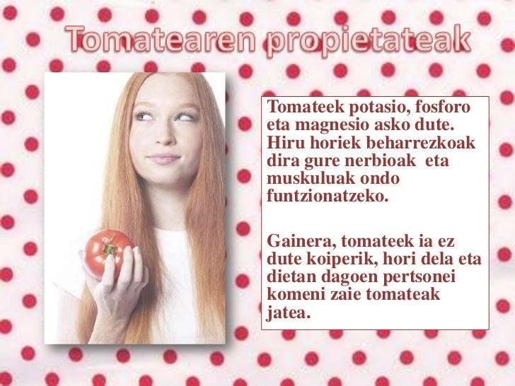 Tomatearen propietateak<br />Tomateek potasio, fosforo eta magnesio asko dute. Hiru horiek beharrezkoak dira gure nerbioak...