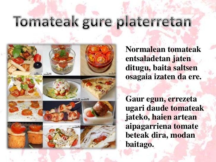 Tomateak gure platerretan<br />Normalean tomateak entsaladetan jaten ditugu, baita saltsen osagaia izaten da ere.<br />Gau...