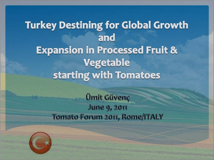 Turkey Destining for Global Growth andExpansion inProcessed Fruit &Vegetablestartingwith Tomatoes <br />Ümit Güvenç<br />J...