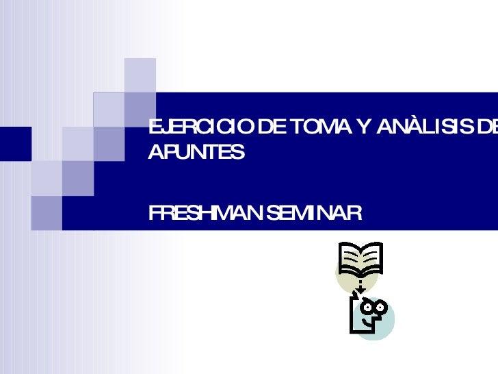 EJERCICIO DE TOMA Y ANÀLISIS DE APUNTES  FRESHMAN SEMINAR