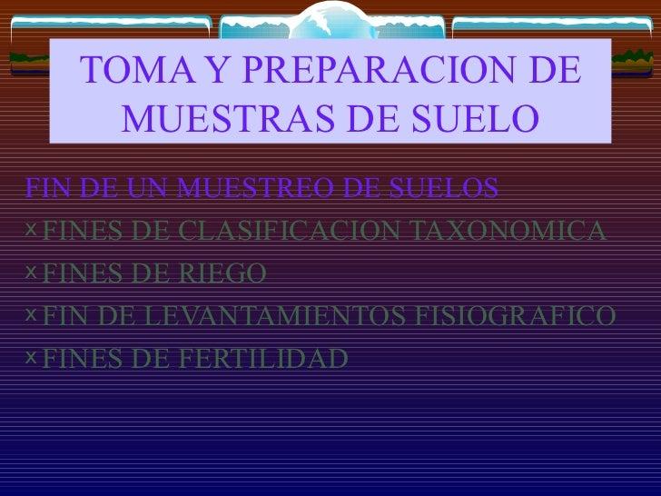 TOMA Y PREPARACION DE MUESTRAS DE SUELO <ul><li>FIN DE UN MUESTREO DE SUELOS </li></ul><ul><li>FINES DE CLASIFICACION TAXO...