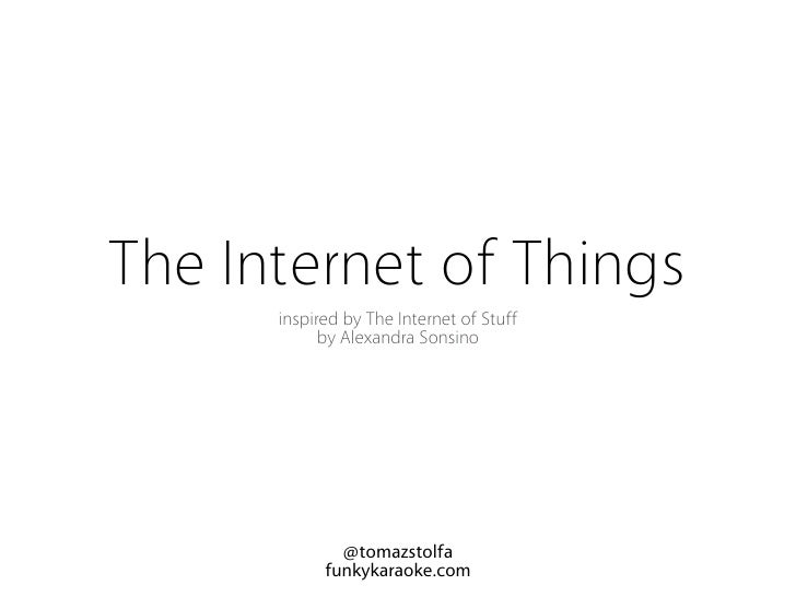 The Internet of Things       inspired by The Internet of Stuff             by Alexandra Sonsino                   @tomazst...