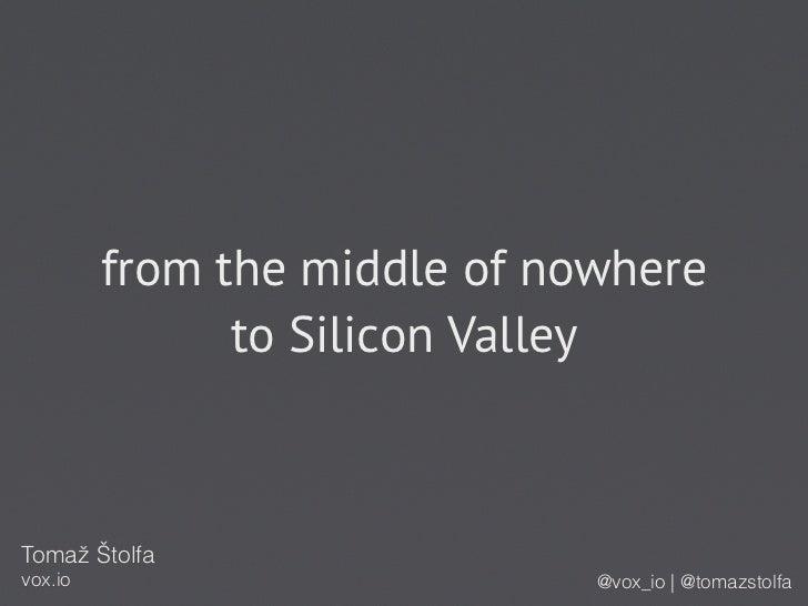from the middle of nowhere               to Silicon ValleyTomaž Štolfavox.io                        @vox_io | @tomazstolfa