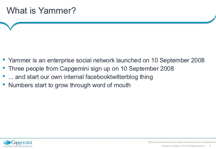 What is Yammer?   Yammer is an enterprise social network launched on 10 September 2008   Three people from Capgemini sig...