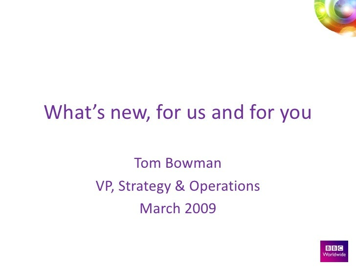 What's new, for us and for you              Tom Bowman      VP, Strategy & Operations              March 2009