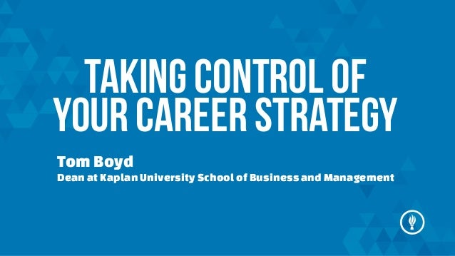 TAKING CONTROL OF YOUR CAREER STRATEGY Tom Boyd Dean at Kaplan University School of Business and Management