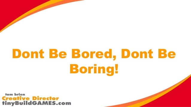 Dont Be Bored, Dont Be Boring!
