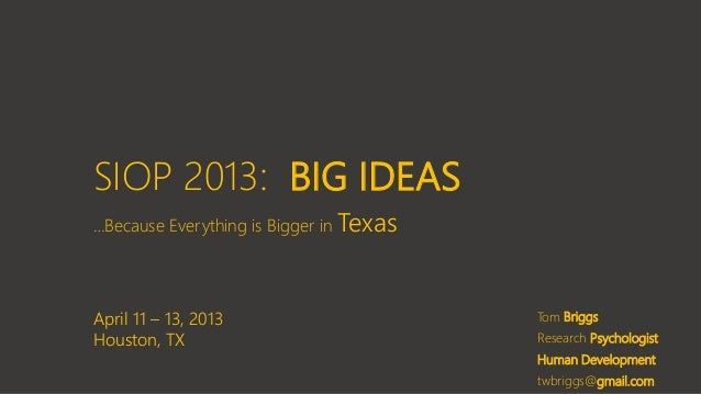 SIOP 2013: BIG IDEAS …Because Everything is Bigger in Texas Tom Briggs Research Psychologist Human Development twbriggs@gm...