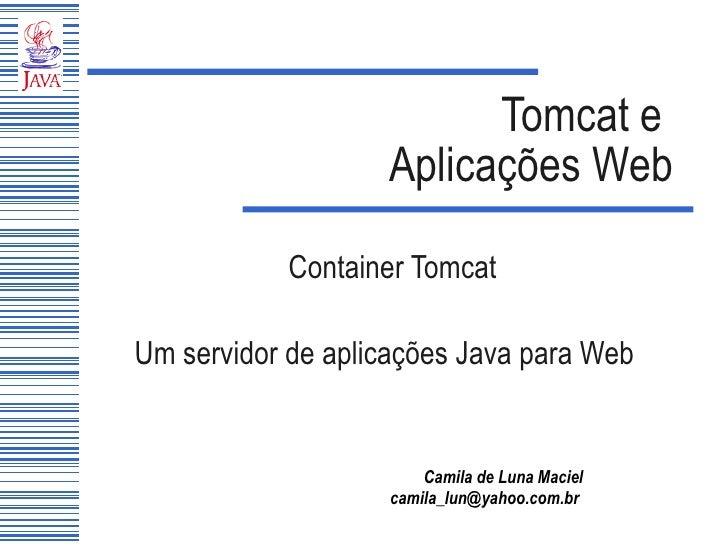 Tomcat e  Aplicações Web Container Tomcat Um servidor de aplicações Java para Web
