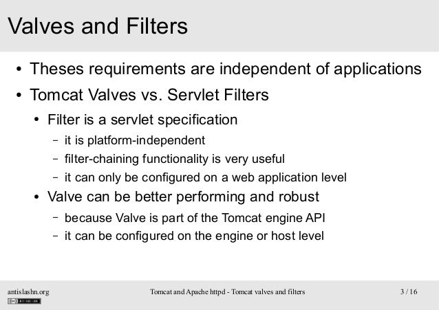 Valves and Filters ●  Theses requirements are independent of applications  ●  Tomcat Valves vs. Servlet Filters ●  Filter ...