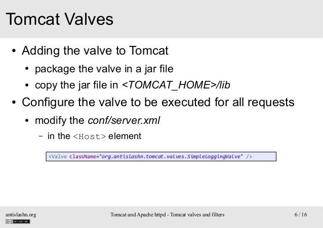Tomcat Valves ●  Adding the valve to Tomcat ● ●  ●  package the valve in a jar file copy the jar file in <TOMCAT_HOME>/lib...