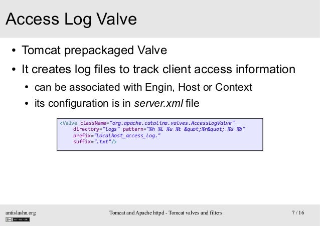 Access Log Valve ●  Tomcat prepackaged Valve  ●  It creates log files to track client access information ●  can be associa...