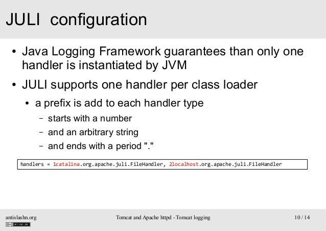 JULI configuration ●  ●  Java Logging Framework guarantees than only one handler is instantiated by JVM JULI supports one ...