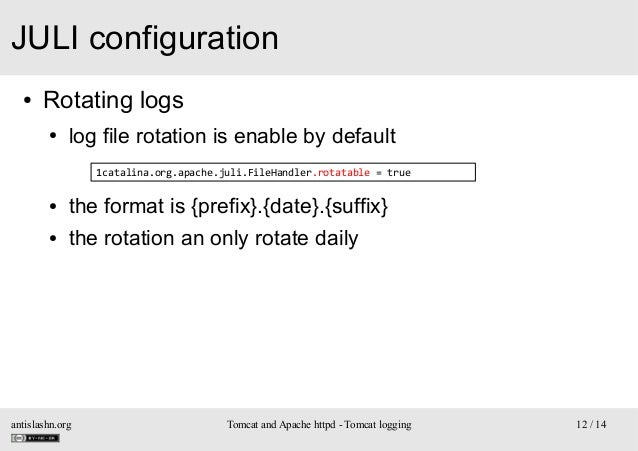 JULI configuration ●  Rotating logs ●  log file rotation is enable by default 1catalina.org.apache.juli.FileHandler.rotata...