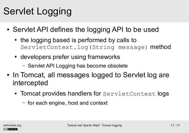Servlet Logging ●  Servlet API defines the logging API to be used ●  ●  the logging based is performed by calls to Servlet...