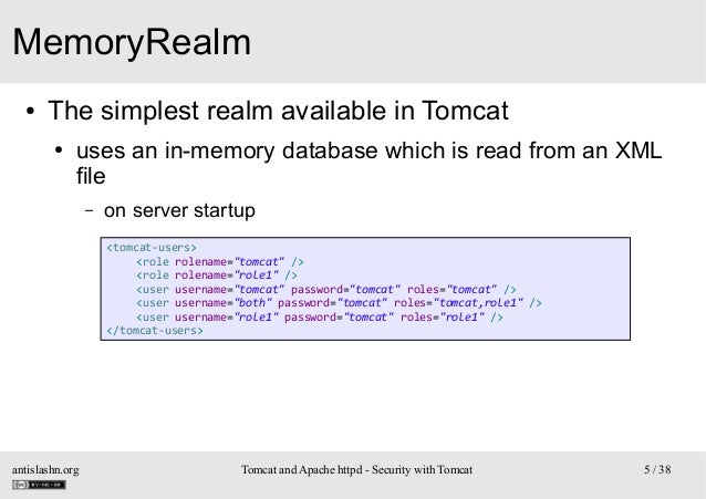 MemoryRealm ●  The simplest realm available in Tomcat ●  uses an in-memory database which is read from an XML file –  on s...