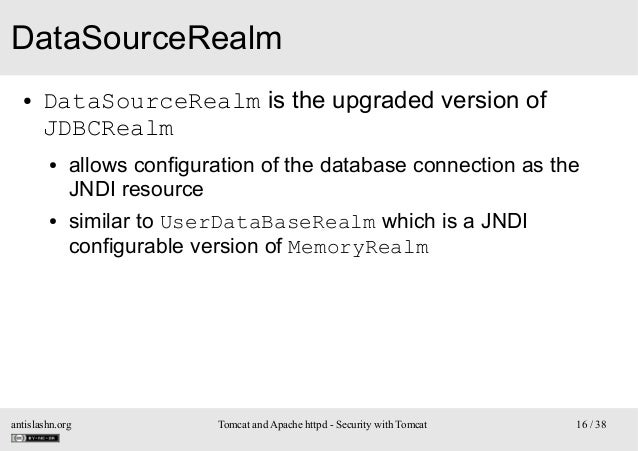 DataSourceRealm ●  DataSourceRealm is the upgraded version of JDBCRealm ●  ●  allows configuration of the database connect...