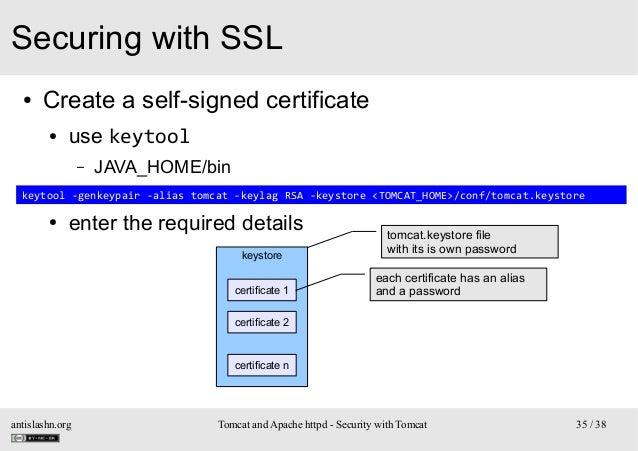 Securing with SSL ●  Create a self-signed certificate ●  use keytool –  JAVA_HOME/bin  – keytool -genkeypair -alias tomcat...