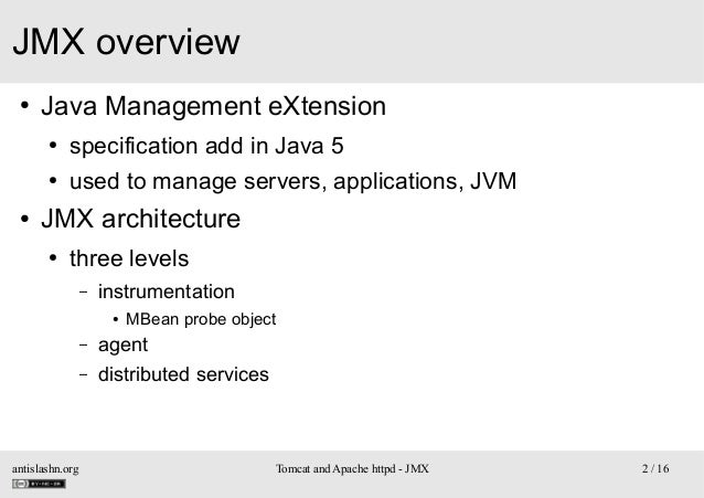 JMX overview ●  Java Management eXtension ● ●  ●  specification add in Java 5 used to manage servers, applications, JVM  J...