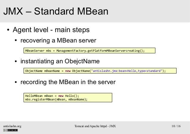 JMX – Standard MBean ●  Agent level - main steps ●  recovering a MBean server MBeanServer mbs = ManagementFactory.getPlatf...