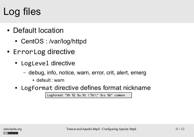 Log files ●  Default location ●  ●  CentOS : /var/log/httpd  ErrorLog directive ●  LogLevel directive –  debug, info, noti...