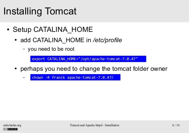 Installing Tomcat ●  Setup CATALINA_HOME ●  add CATALINA_HOME in /etc/profile –  you need to be root export CATALINA_HOME=...