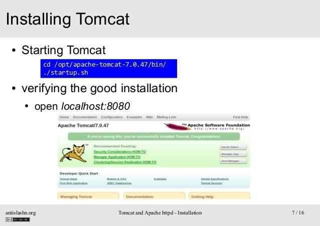 Installing Tomcat ●  Starting Tomcat cd /opt/apache-tomcat-7.0.47/bin/ ./startup.sh  ●  verifying the good installation ● ...
