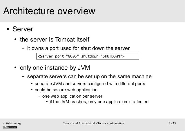 Architecture overview ●  Server ●  the server is Tomcat itself –  it owns a port used for shut down the server <Server por...