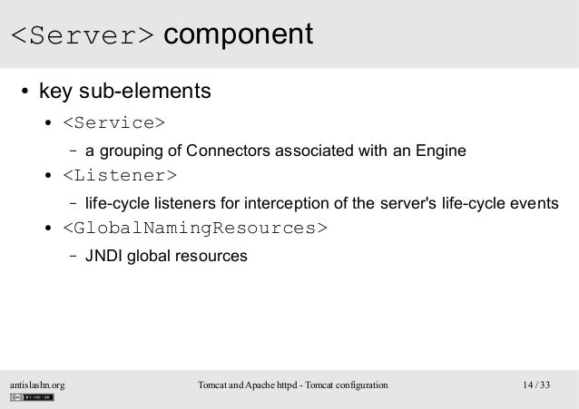 <Server> component ●  key sub-elements ●  <Service> –  ●  <Listener> –  ●  a grouping of Connectors associated with an Eng...