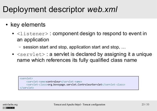 Deployment descriptor web.xml ●  key elements ●  <listener> : component design to respond to event in an application –  ● ...