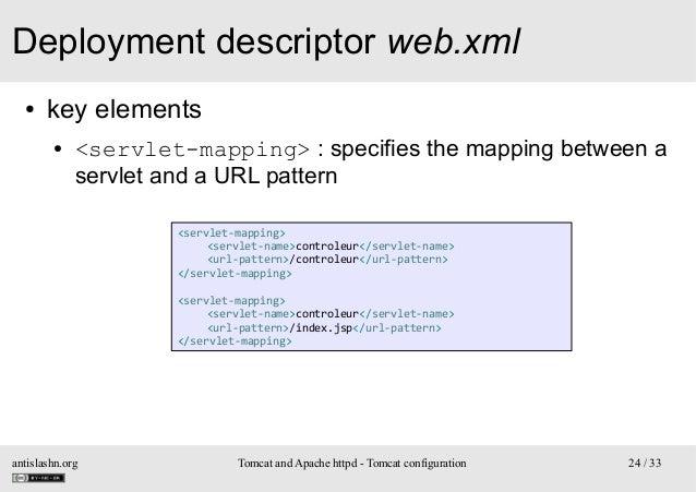 Deployment descriptor web.xml ●  key elements ●  <servlet-mapping> : specifies the mapping between a servlet and a URL pat...